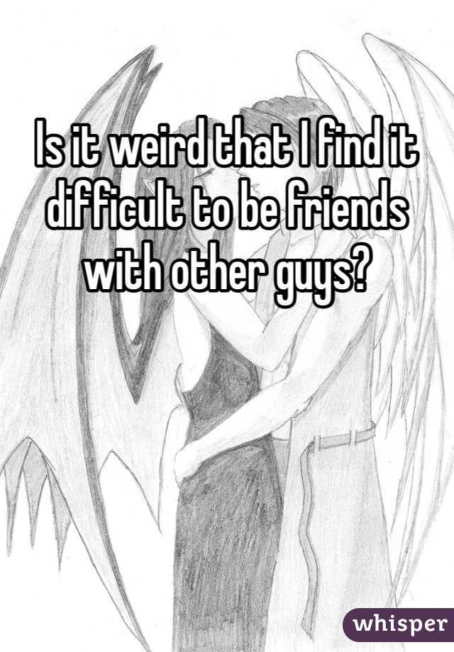 Is it weird that I find it difficult to be friends with other guys?