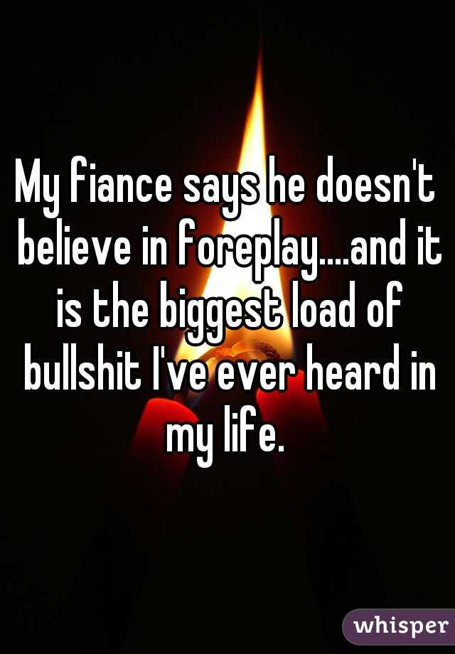 My fiance says he doesn't believe in foreplay....and it is the biggest load of bullshit I've ever heard in my life.