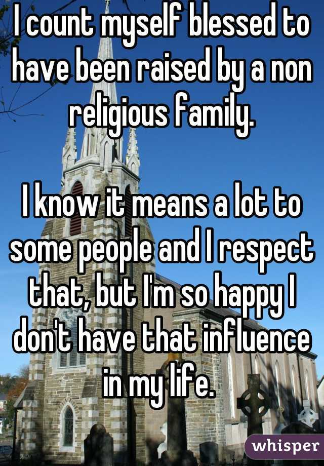 I count myself blessed to have been raised by a non religious family.   I know it means a lot to some people and I respect that, but I'm so happy I don't have that influence in my life.