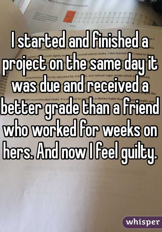 I started and finished a project on the same day it was due and received a better grade than a friend who worked for weeks on hers. And now I feel guilty.