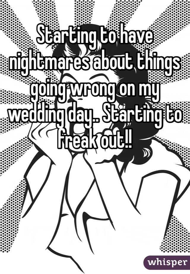 Starting to have nightmares about things going wrong on my wedding day.. Starting to freak out!!