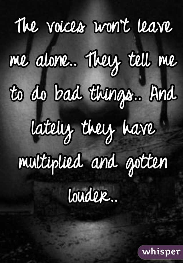 The voices won't leave me alone.. They tell me to do bad things.. And lately they have multiplied and gotten louder..