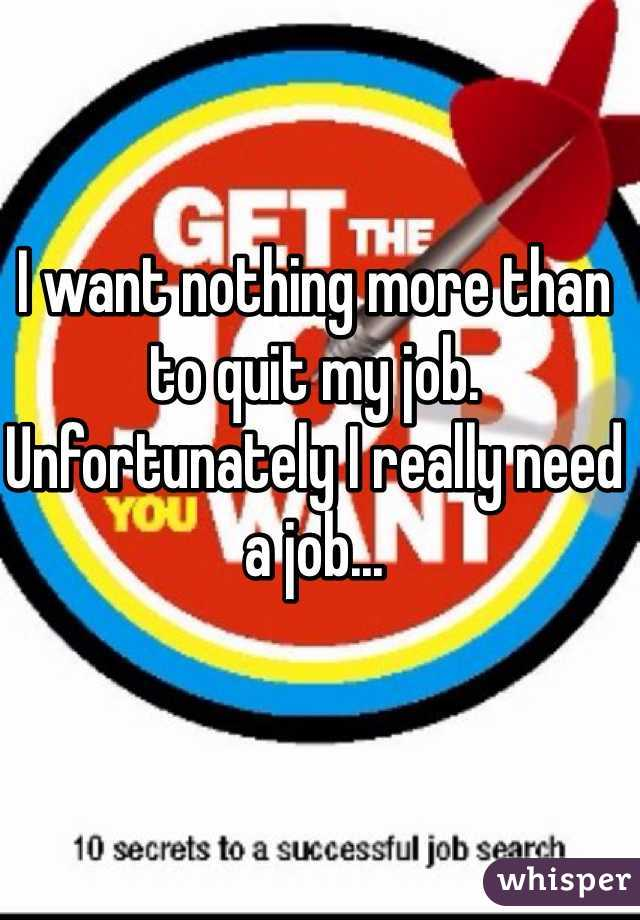 I want nothing more than to quit my job. Unfortunately I really need a job...