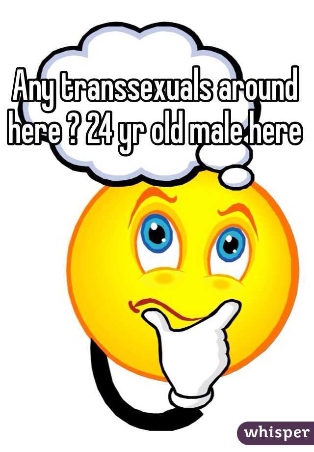 Any transsexuals around here ? 24 yr old male here