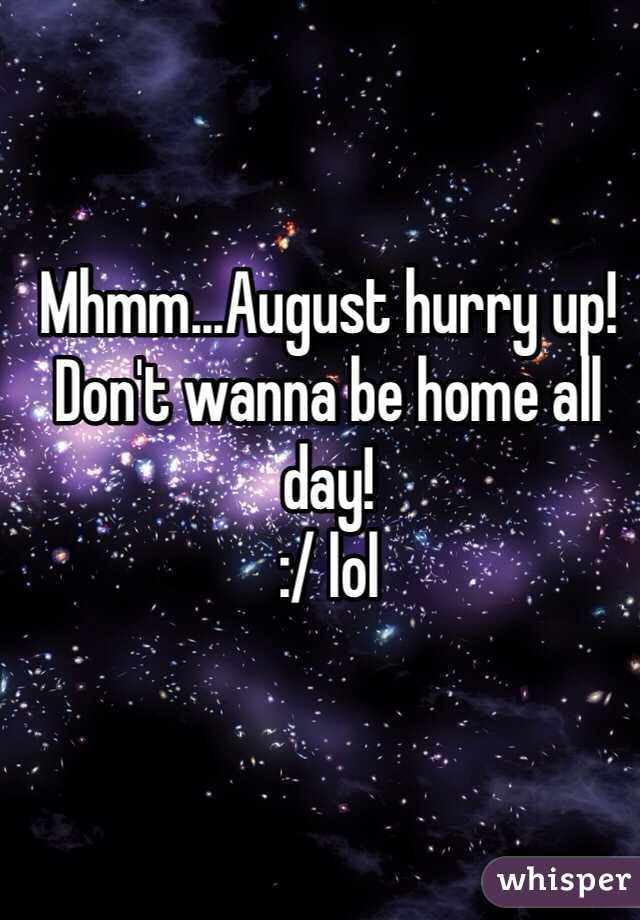Mhmm...August hurry up!  Don't wanna be home all day!  :/ lol