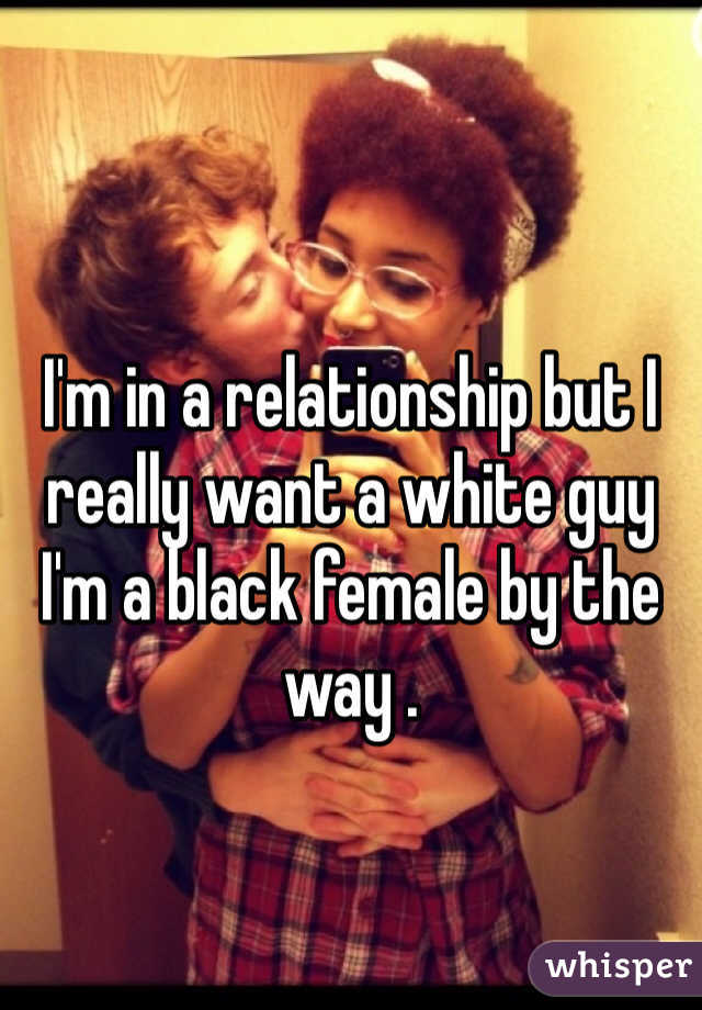 I'm in a relationship but I really want a white guy I'm a black female by the way .