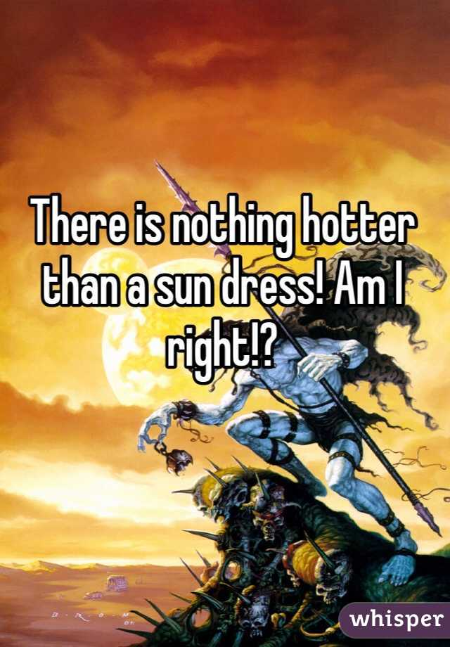 There is nothing hotter than a sun dress! Am I right!?
