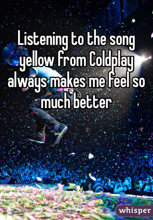 Listening to the song yellow from Coldplay always makes me feel so much better