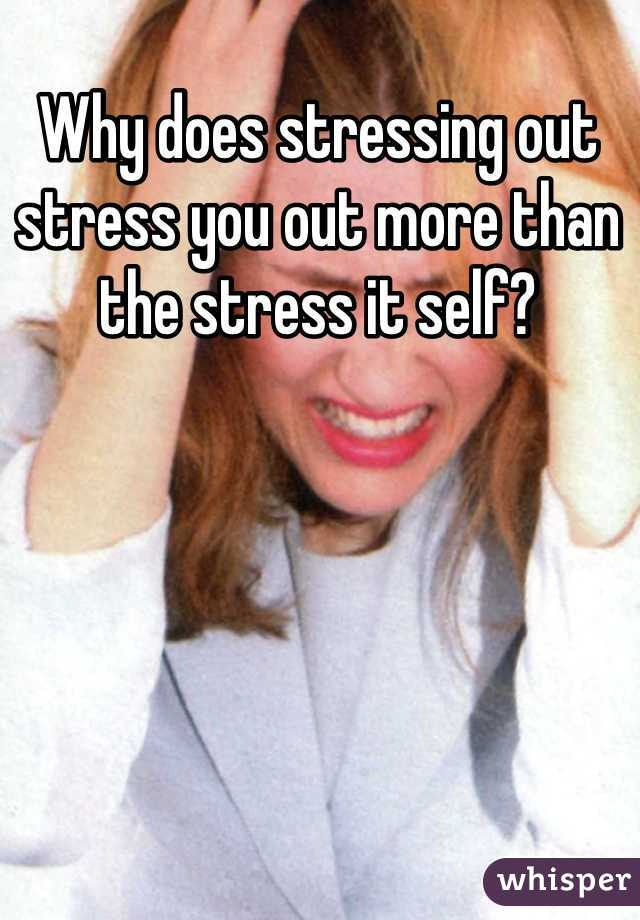 Why does stressing out stress you out more than the stress it self?