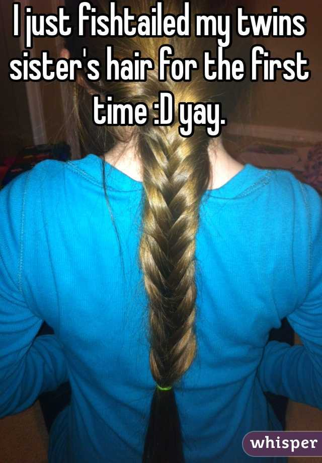 I just fishtailed my twins sister's hair for the first time :D yay.