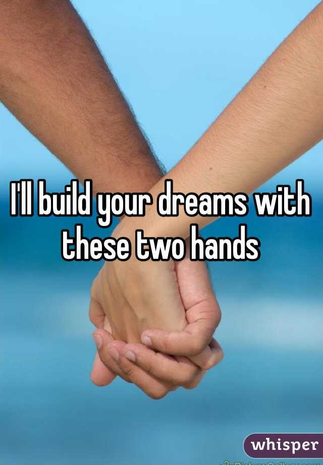 I'll build your dreams with these two hands
