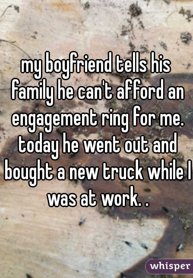 my boyfriend tells his family he can't afford an engagement ring for me. today he went out and bought a new truck while I was at work. .