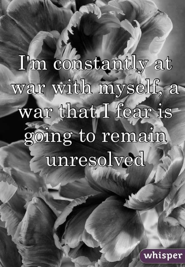 I'm constantly at war with myself, a war that I fear is going to remain unresolved