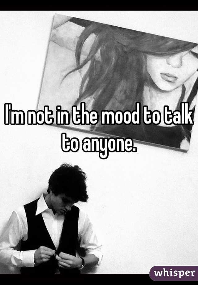 I'm not in the mood to talk to anyone.