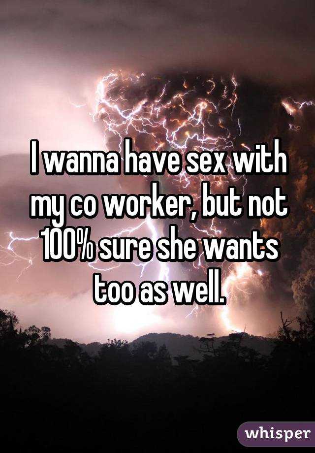 I wanna have sex with my co worker, but not 100% sure she wants too as well.