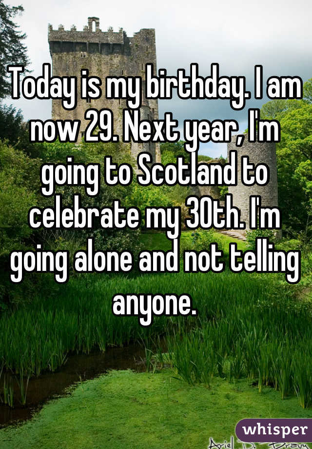Today is my birthday. I am now 29. Next year, I'm going to Scotland to celebrate my 30th. I'm going alone and not telling anyone.