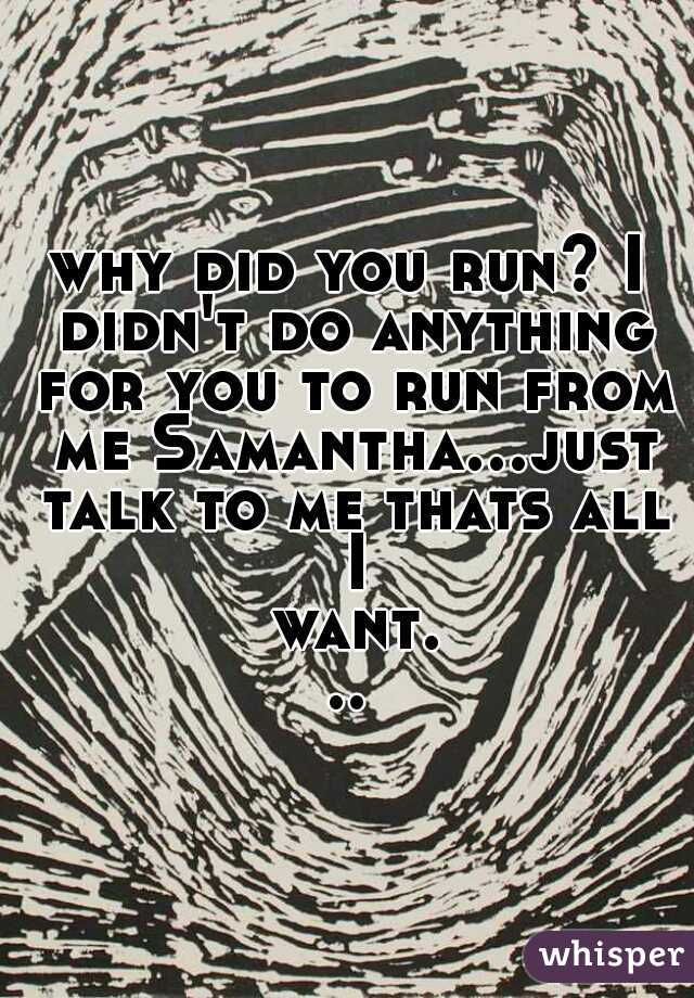 why did you run? I didn't do anything for you to run from me Samantha...just talk to me thats all I want...