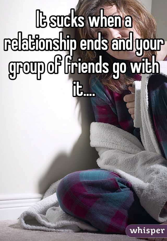 It sucks when a relationship ends and your group of friends go with it....