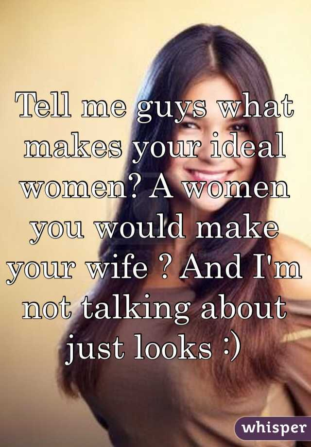 Tell me guys what makes your ideal women? A women you would make your wife ? And I'm not talking about just looks :)