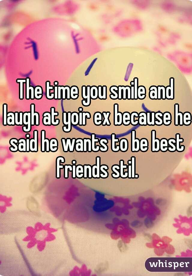 The time you smile and laugh at yoir ex because he said he wants to be best friends stil.