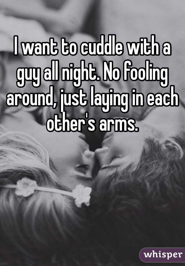 I want to cuddle with a guy all night. No fooling around, just laying in each other's arms.