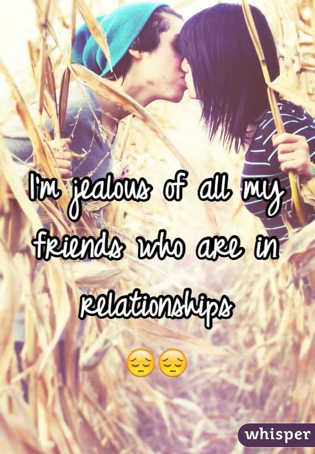 I'm jealous of all my friends who are in relationships 😔😔