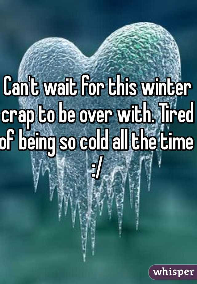 Can't wait for this winter crap to be over with. Tired of being so cold all the time :/
