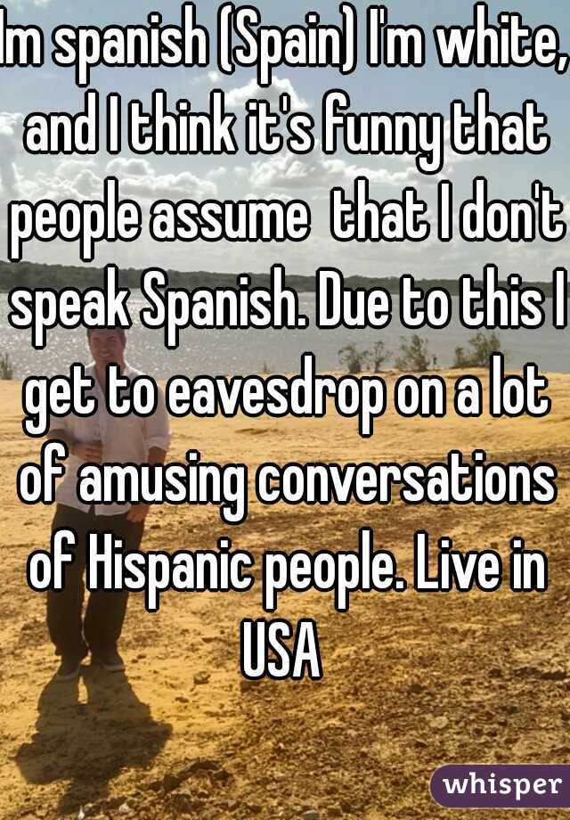 Im spanish (Spain) I'm white, and I think it's funny that people assume  that I don't speak Spanish. Due to this I get to eavesdrop on a lot of amusing conversations of Hispanic people. Live in USA