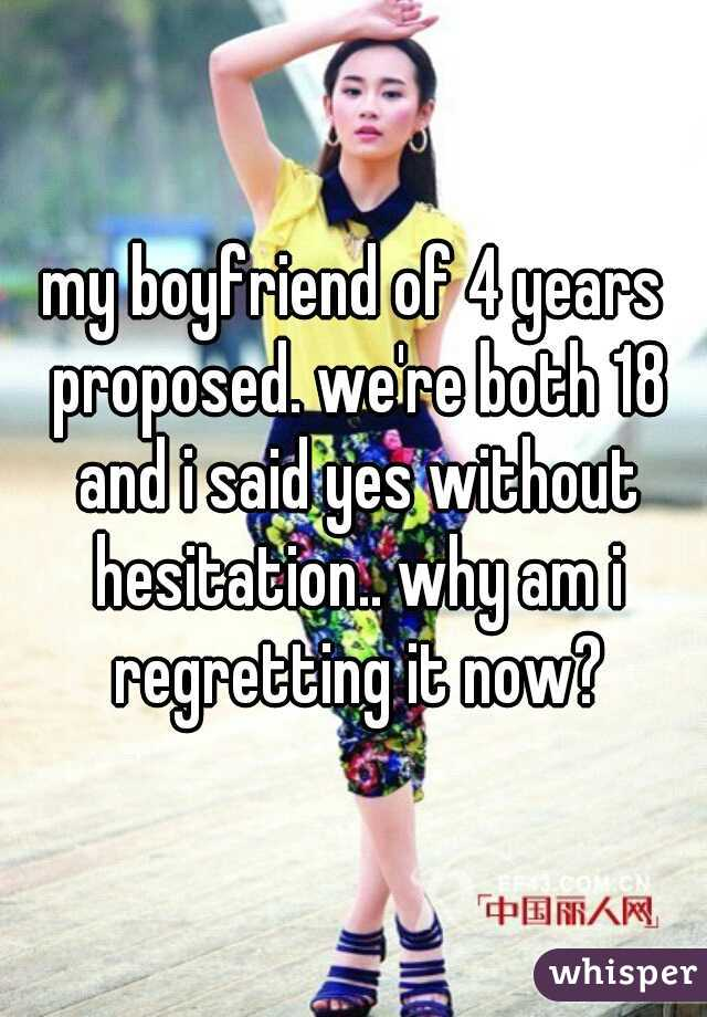 my boyfriend of 4 years proposed. we're both 18 and i said yes without hesitation.. why am i regretting it now?
