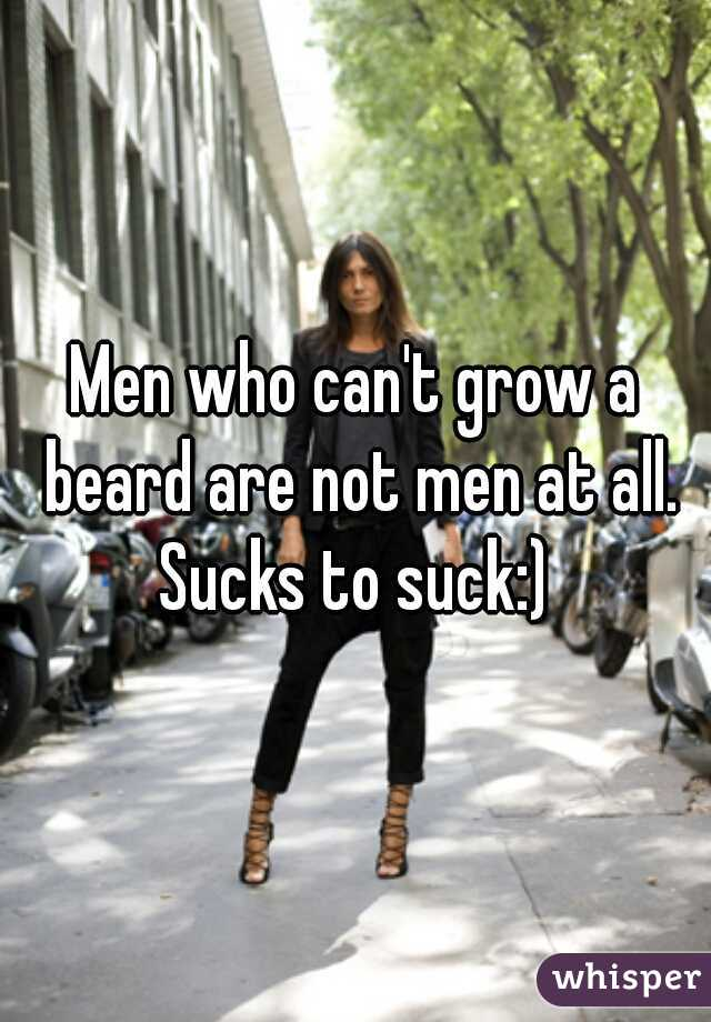 Men who can't grow a beard are not men at all. Sucks to suck:)