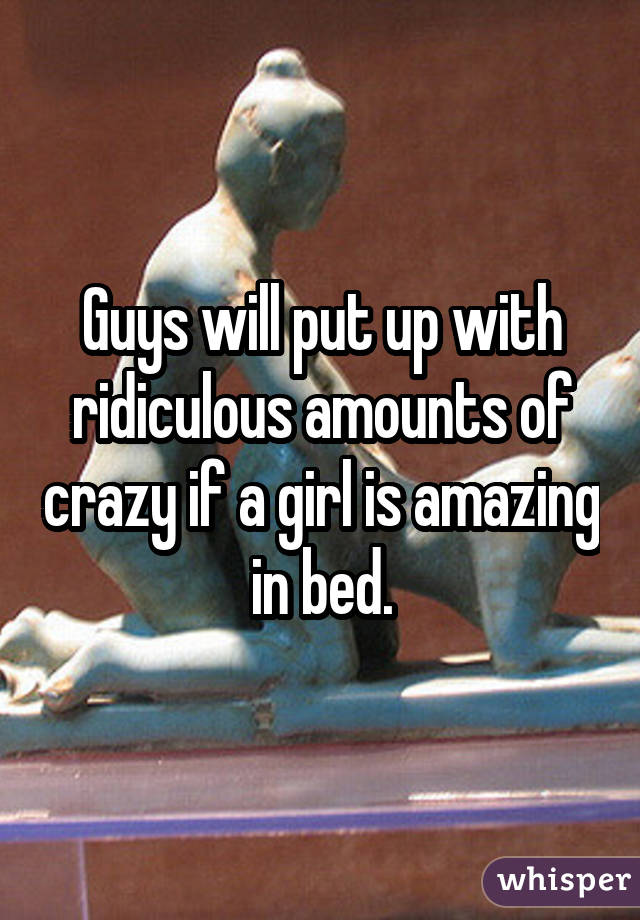 Guys will put up with ridiculous amounts of crazy if a girl is amazing in bed.