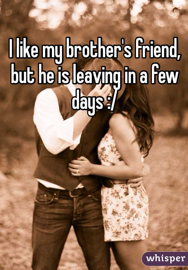 I like my brother's friend, but he is leaving in a few days :/
