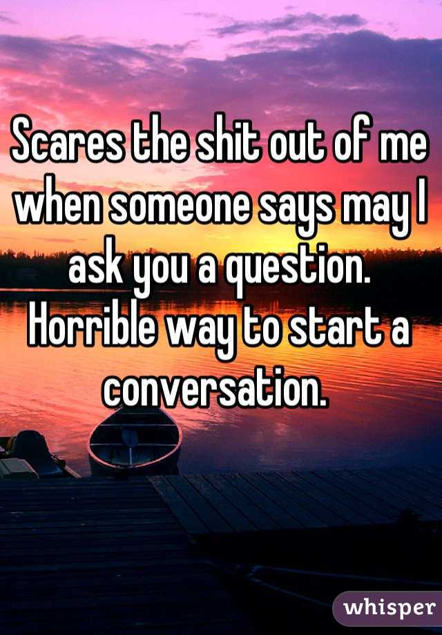 Scares the shit out of me when someone says may I ask you a question. Horrible way to start a conversation.