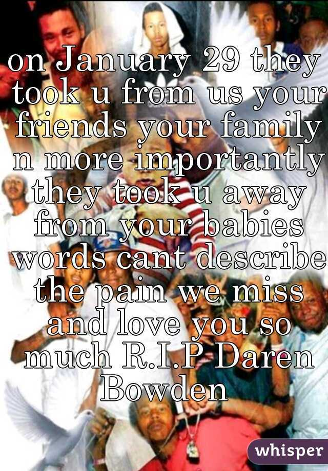 on January 29 they took u from us your friends your family n more importantly they took u away from your babies words cant describe the pain we miss and love you so much R.I.P Daren Bowden