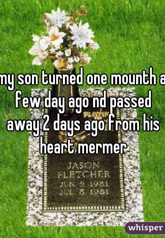 my son turned one mounth a few day ago nd passed away 2 days ago from his heart mermer