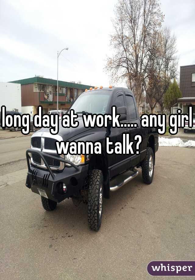 long day at work..... any girl wanna talk?