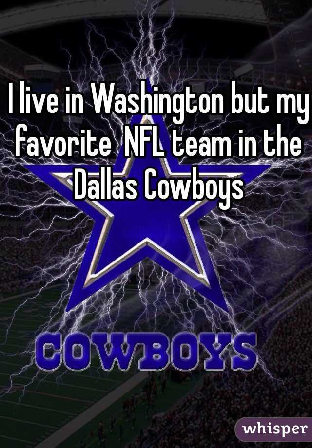 I live in Washington but my favorite  NFL team in the Dallas Cowboys