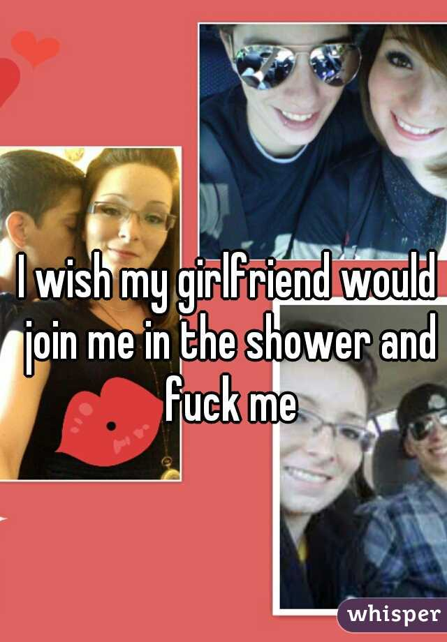 I wish my girlfriend would join me in the shower and fuck me
