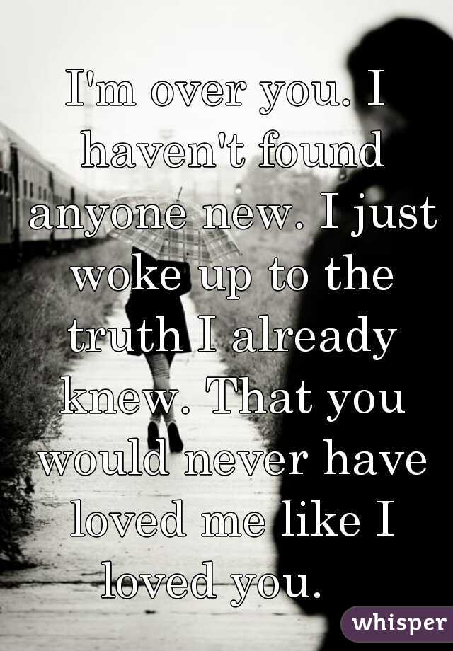 I'm over you. I haven't found anyone new. I just woke up to the truth I already knew. That you would never have loved me like I loved you.