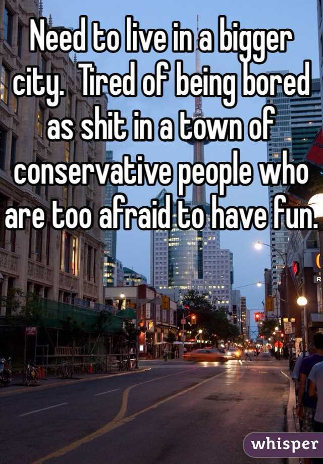 Need to live in a bigger city.  Tired of being bored as shit in a town of conservative people who are too afraid to have fun.