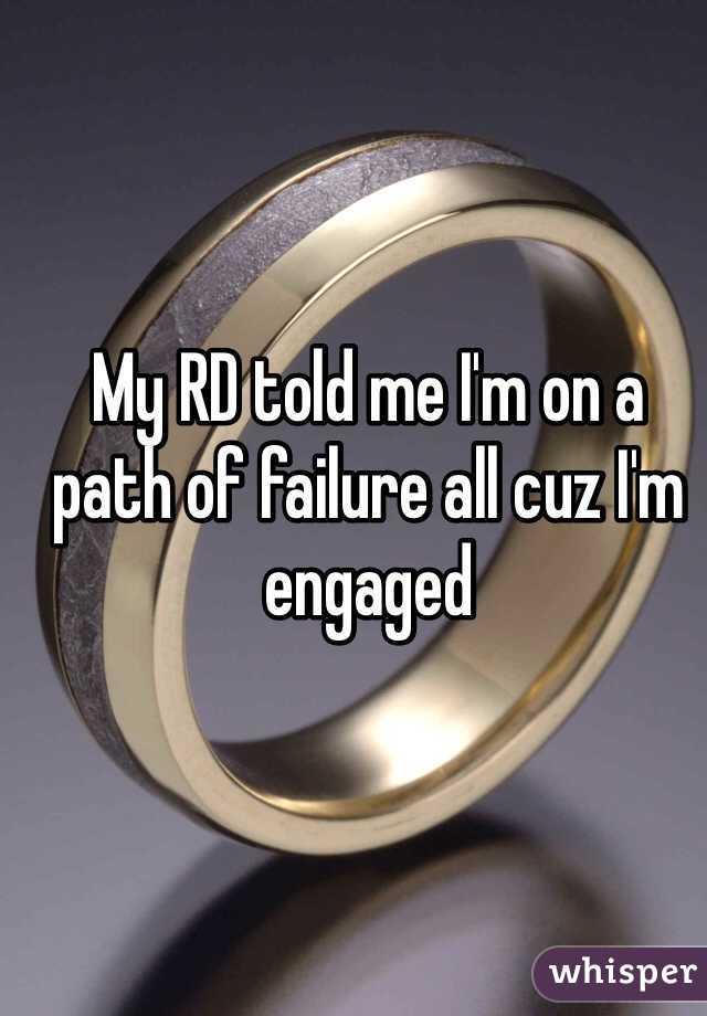 My RD told me I'm on a path of failure all cuz I'm engaged