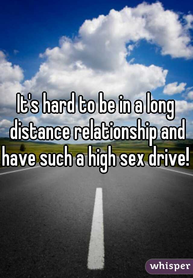 It's hard to be in a long distance relationship and have such a high sex drive!