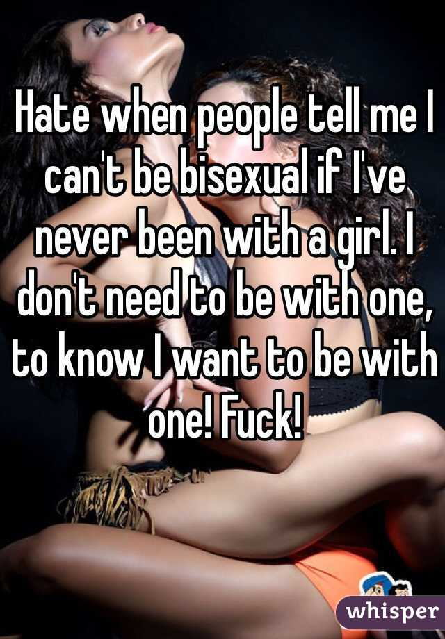 Hate when people tell me I can't be bisexual if I've never been with a girl. I don't need to be with one, to know I want to be with one! Fuck!