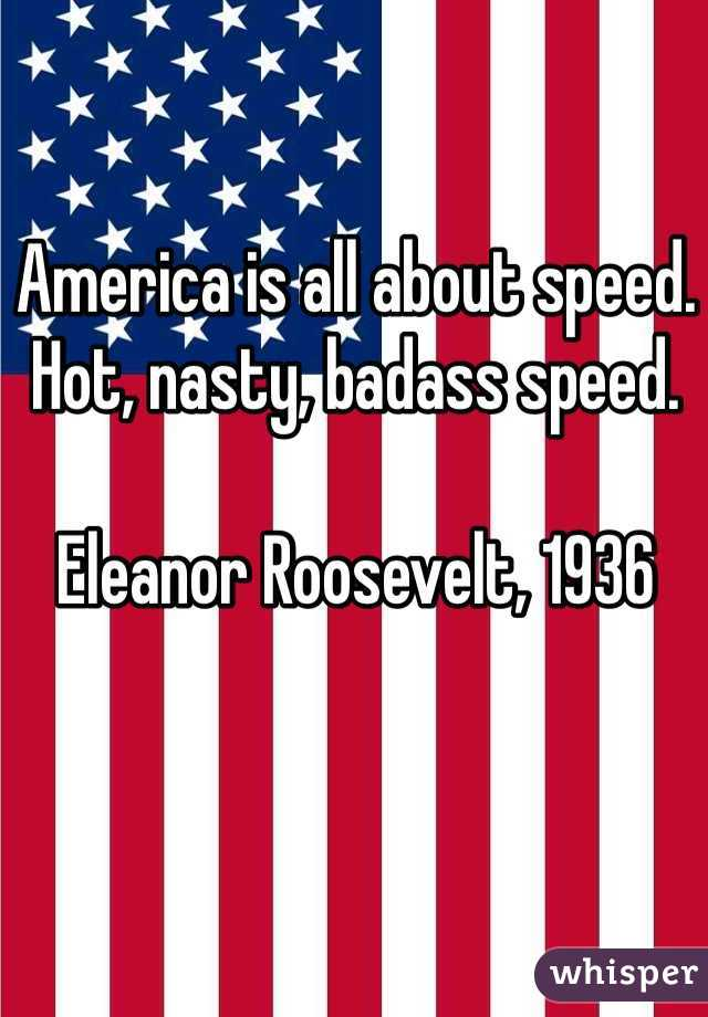 America is all about speed. Hot, nasty, badass speed.  Eleanor Roosevelt, 1936