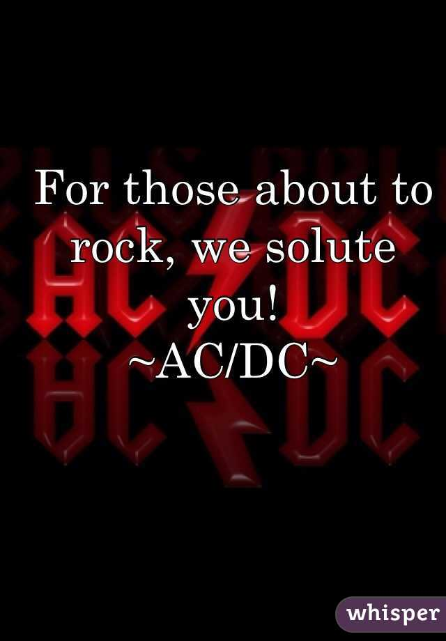For those about to rock, we solute you!  ~AC/DC~