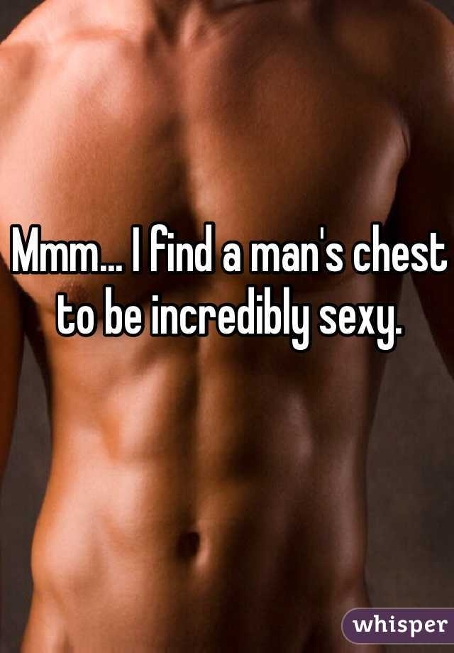 Mmm... I find a man's chest to be incredibly sexy.
