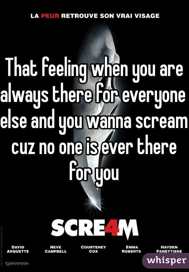 That feeling when you are always there for everyone else and you wanna scream cuz no one is ever there for you