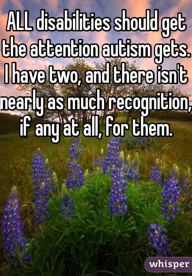 ALL disabilities should get the attention autism gets. I have two, and there isn't nearly as much recognition, if any at all, for them.