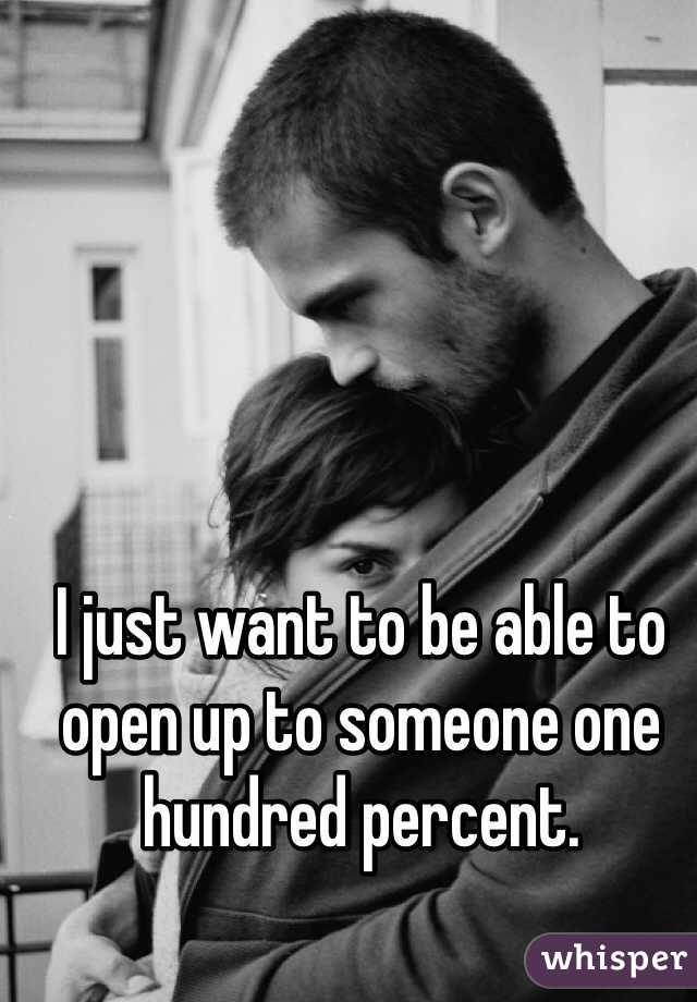 I just want to be able to open up to someone one hundred percent.