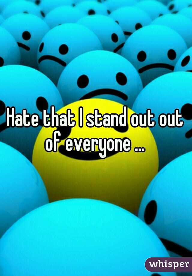 Hate that I stand out out of everyone ...